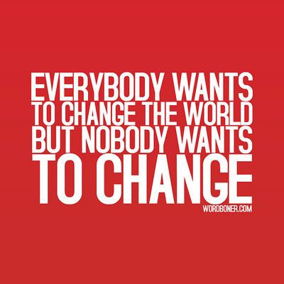 Everybody wants to change the world but nobody wants to change.