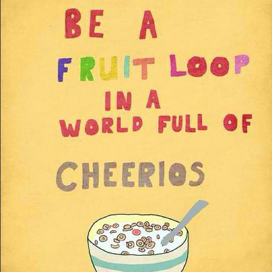 Be a Fruit Loop in a world of Cheerios
