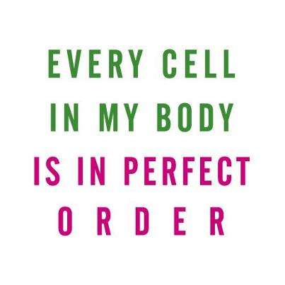 Every cell in my body is in perfect order.