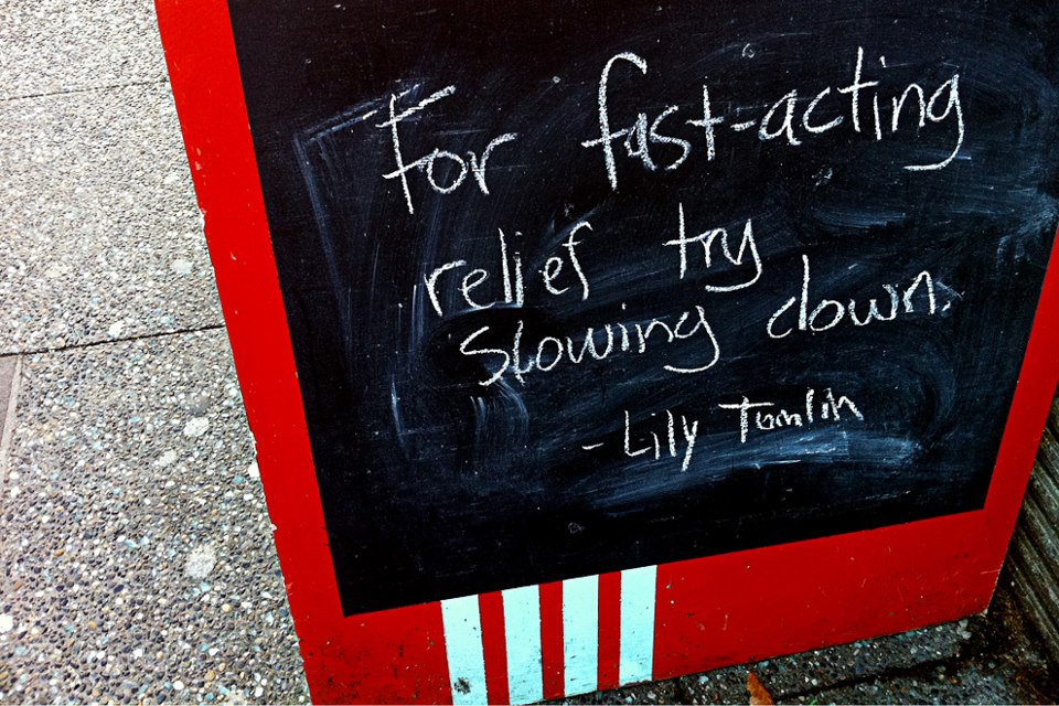 For fast-acting relief, try slowing down. - Lily Tomlin