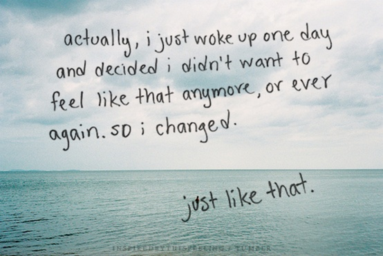 Actually i just woke up one day and decided i didnt want to feel like that anymore, or ever again. So i changed. Just like that.