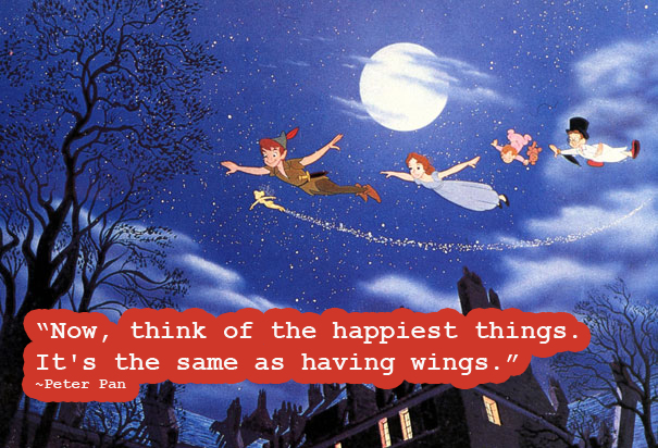 Now think of the happiest things, it's the same as having wings. ~Peter Pan