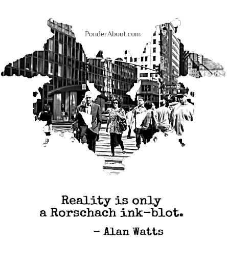 """Reality is only a Rorschach ink-blot."" - Allan Watts"