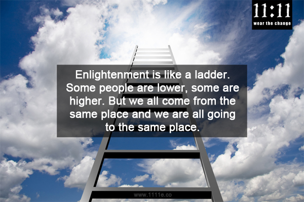Enlightenment is like a ladder. Some people are lower, some are higher. But we all come from the same place and we are all going to the same place.