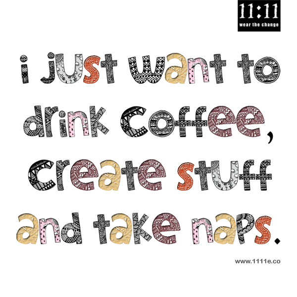 I just want to drink coffee, create stuff and take naps.