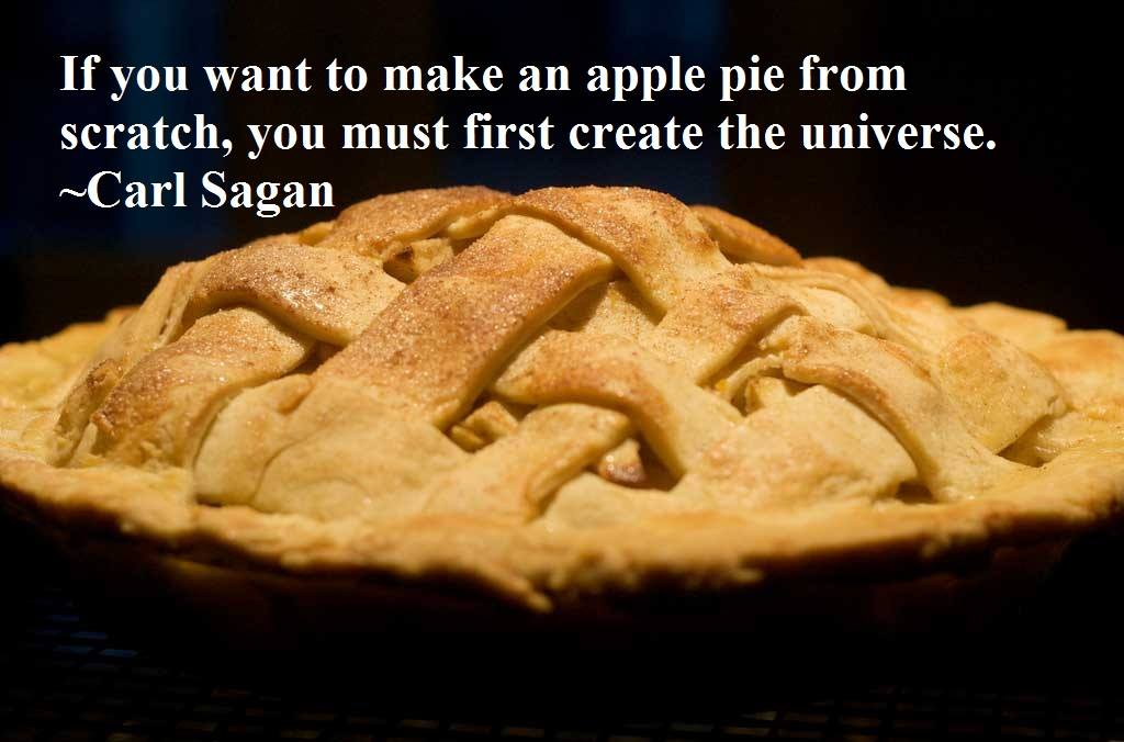 """If you want to make an apple pie from scratch, you must first create the universe."" - Carl Sagan"