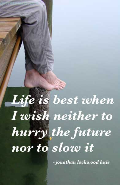 Life Is Best When I Wish Neither To Hurry The Future Nor Slow It