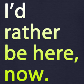 I'd Rather Be Here Now Tee