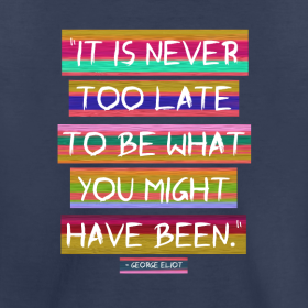"""It is never too late to be what you might have been."" - George Eliot"