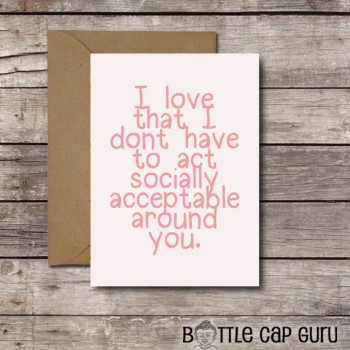 I Love That I Don't Have to Act Socially Acceptable Around You Card