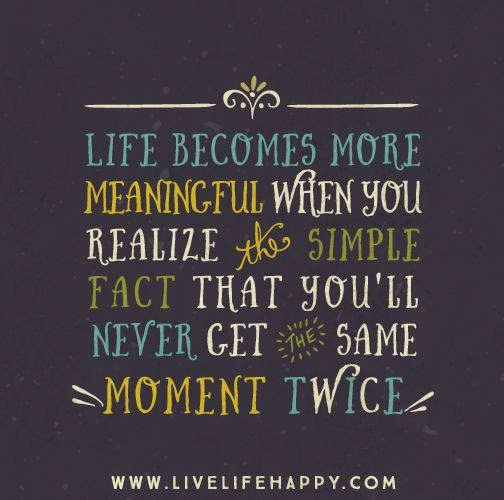 Life becomes more meaningful when you realize the simple fact that you'll never get the same moment twice.