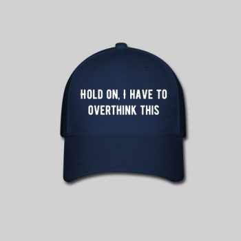 hold on i have to overthink this baseball cap