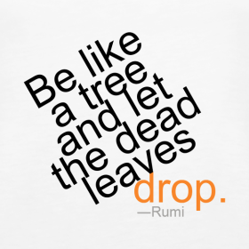 Be Like a Tree and Let the Dead Leaves Drop - Rumi Quote