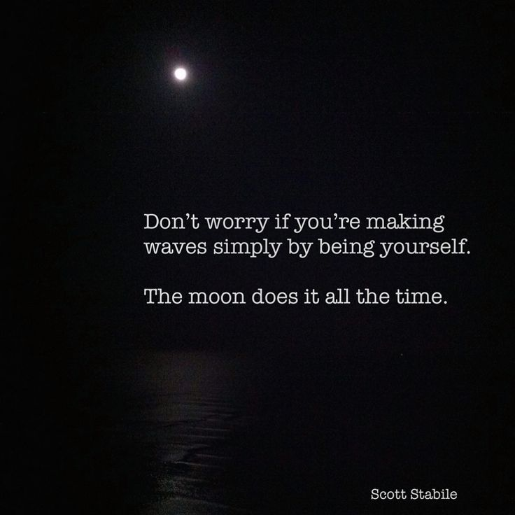 Don't worry if you're making waves simply by being yourself. The moon does it all the time.