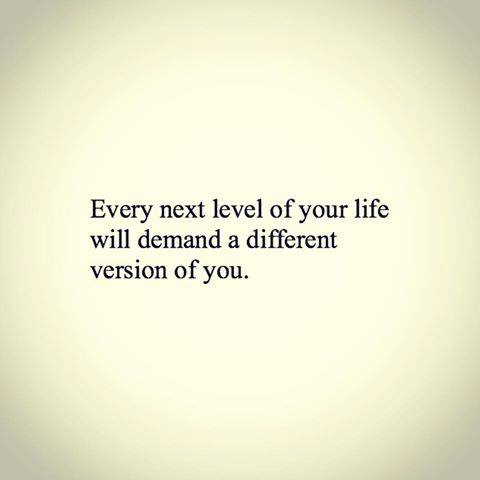 Every next level of life will require a different version of you.