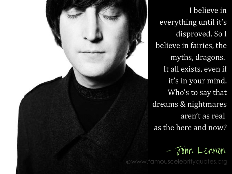 """Who's to say that dreams and nightmares aren't as real as the here and now?"" ? John Lennon"
