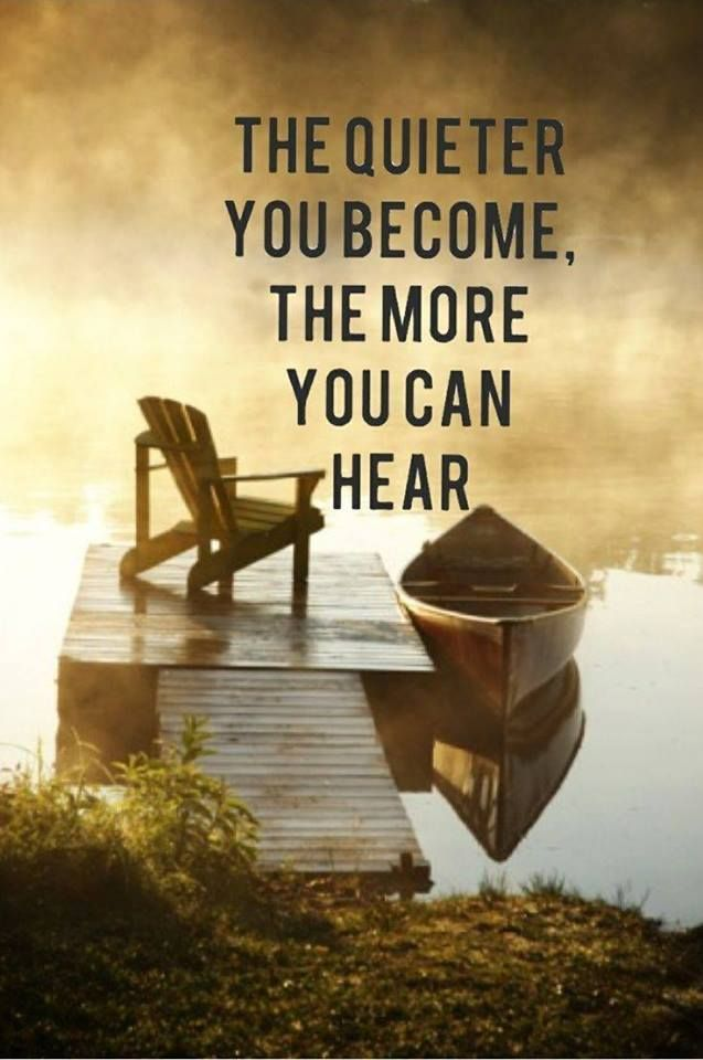 the quiter you become the more you can hear