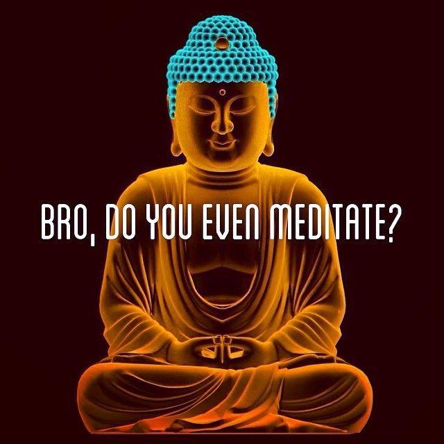 bro do you even meditate
